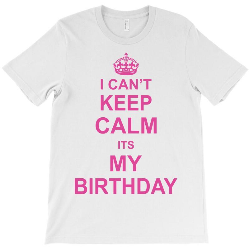 I Cant Keep Calm Its My Birthday, T-shirt | Artistshot