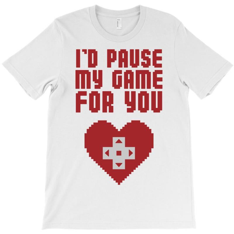 I'd Pause My Game For You T-shirt | Artistshot