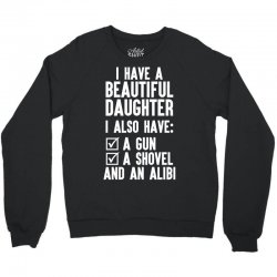 I Have A Beautiful Daughter, I Also Have: A Gun, A Shovel And An Alibi Crewneck Sweatshirt | Artistshot