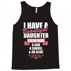 I Have A Beautiful Daughter, I Also Have: A Gun, A Shovel And An Alibi Tank Top | Artistshot