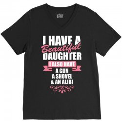 I Have A Beautiful Daughter, I Also Have: A Gun, A Shovel And An Alibi V-Neck Tee | Artistshot