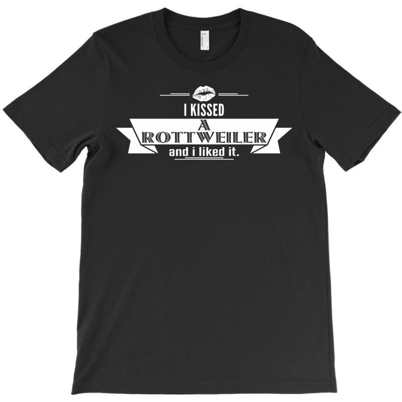 I Kissed A Rottweiler And I Liked It T-shirt | Artistshot