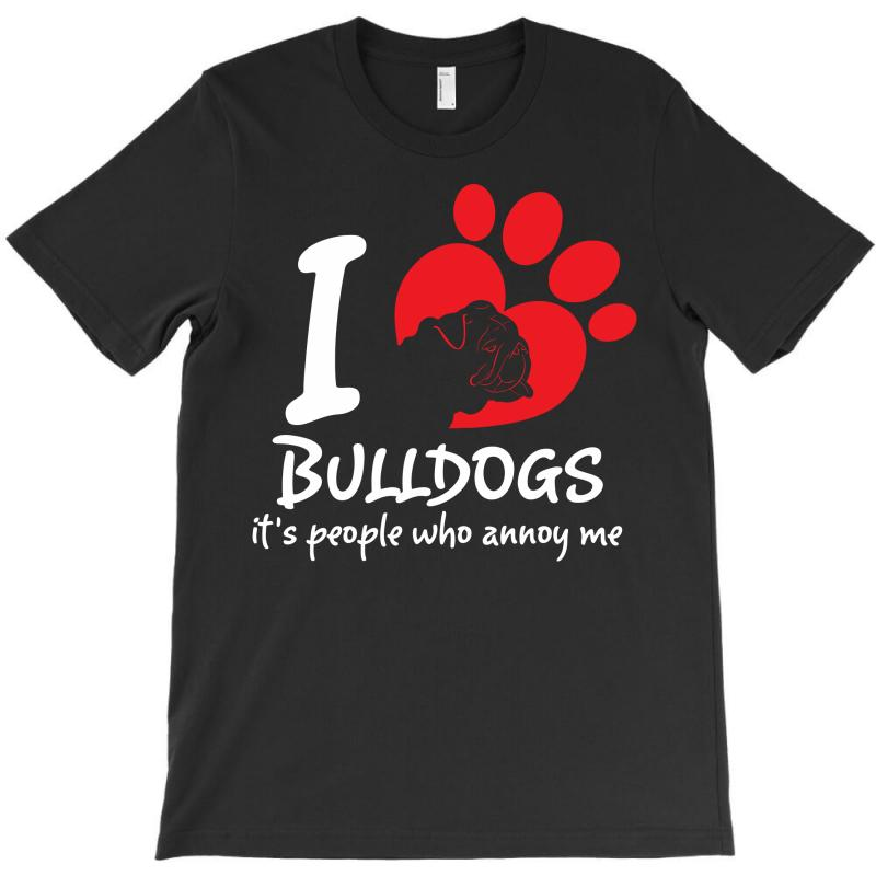 I Love Bulldogs Its People Who Annoy Me T-shirt   Artistshot
