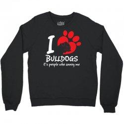 I Love Bulldogs Its People Who Annoy Me Crewneck Sweatshirt   Artistshot