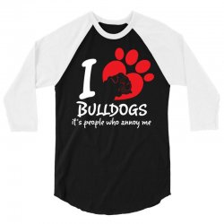 I Love Bulldogs Its People Who Annoy Me 3/4 Sleeve Shirt   Artistshot