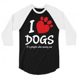 I Love Dogs Its People Who Annoy Me 3/4 Sleeve Shirt | Artistshot