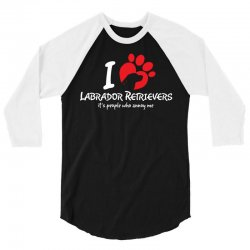 I Love Labrador Retrievers Its People Who Annoy Me 3/4 Sleeve Shirt | Artistshot
