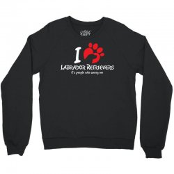 I Love Labrador Retrievers Its People Who Annoy Me Crewneck Sweatshirt | Artistshot