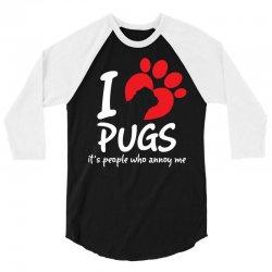 I Love Pugs Its People Who Annoy Me 3/4 Sleeve Shirt   Artistshot