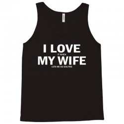 I Love It When My Wife Lets Me Go Golfing Tank Top | Artistshot