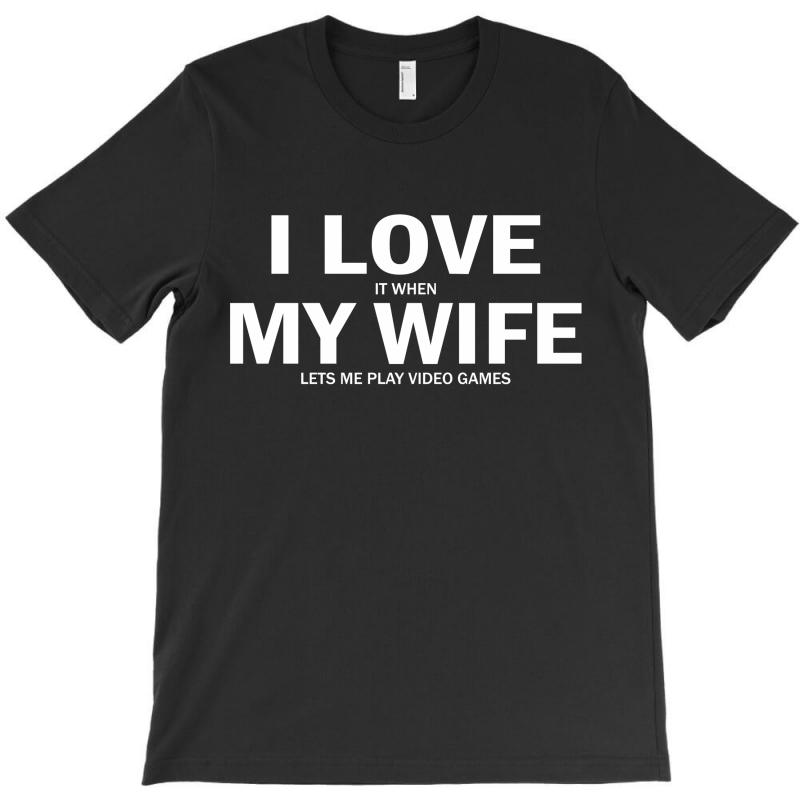 I Love It When My Wife Lets Me Video Games T-shirt | Artistshot