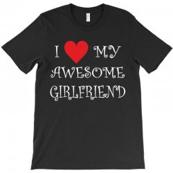 I Love My Awesome Girlfriend T-Shirt | Artistshot