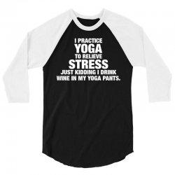 I Practice Yoga To Relieve Stress 3/4 Sleeve Shirt   Artistshot