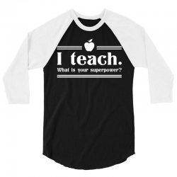 I Teach, What's Your Superpower? 3/4 Sleeve Shirt   Artistshot