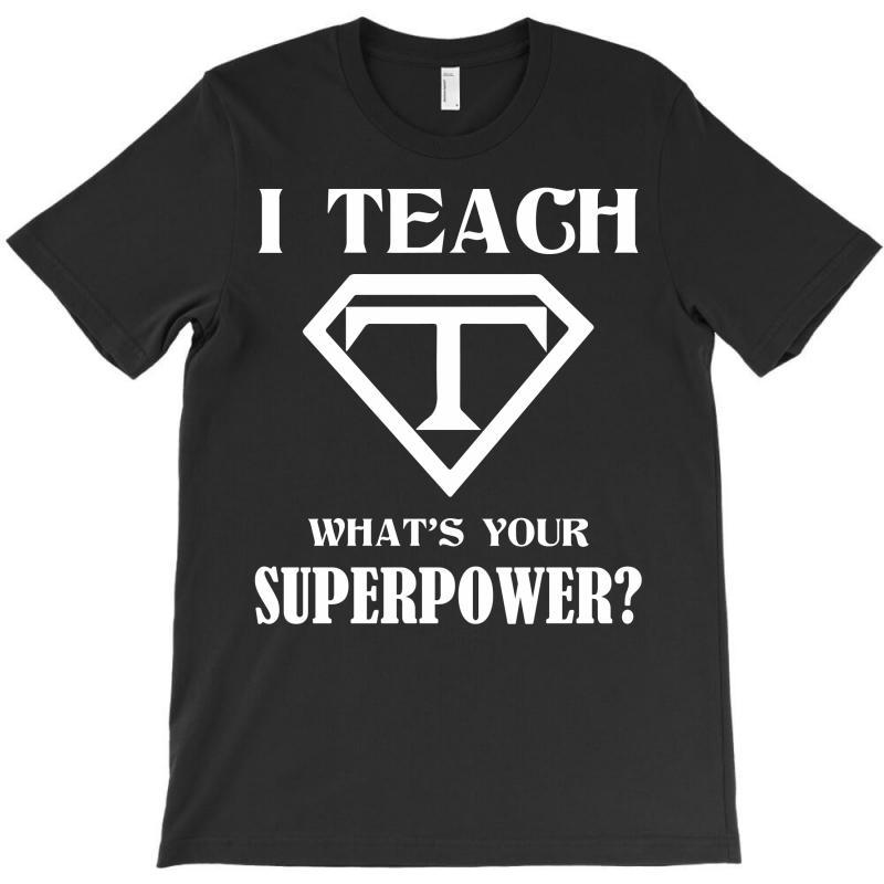 I Teach, What's Your Superpower? T-shirt | Artistshot