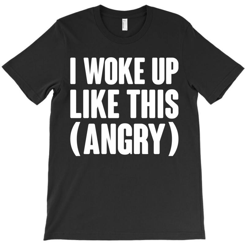 I Woke Up Like This (angry) T-shirt | Artistshot