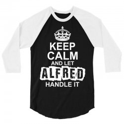 Keep Calm And Let Alfred Handle It 3/4 Sleeve Shirt | Artistshot