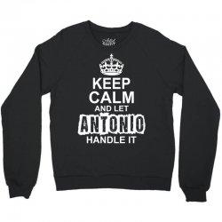 Keep Calm And Let Antonio Handle It Crewneck Sweatshirt | Artistshot