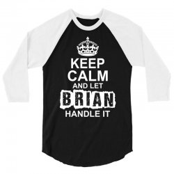 Keep Calm And Let Brian Handle It 3/4 Sleeve Shirt   Artistshot