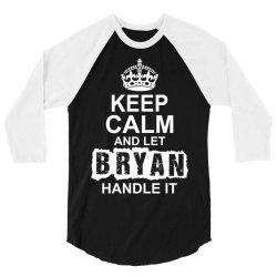 Keep Calm And Let Bryan Handle It 3/4 Sleeve Shirt | Artistshot