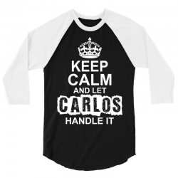 Keep Calm And Let Carlos Handle It 3/4 Sleeve Shirt | Artistshot