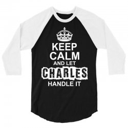 Keep Calm And Let Charles Handle It 3/4 Sleeve Shirt | Artistshot