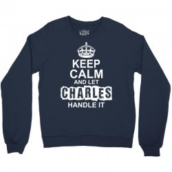 Keep Calm And Let Charles Handle It Crewneck Sweatshirt | Artistshot