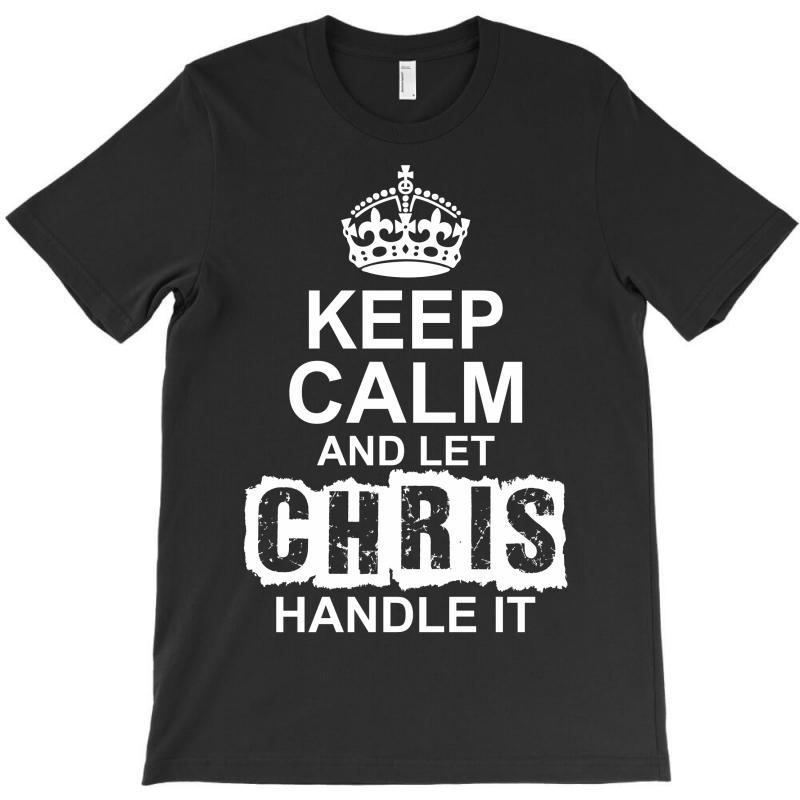 Keep Calm And Let Chris Handle It T-shirt | Artistshot