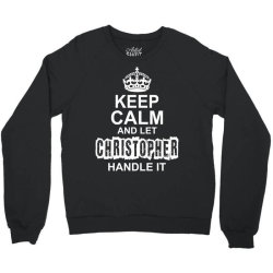Keep Calm And Let Christopher Handle It Crewneck Sweatshirt | Artistshot