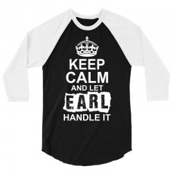 Keep Calm And Let Earl Handle It 3/4 Sleeve Shirt | Artistshot