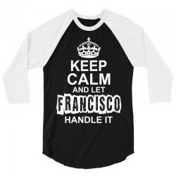 Keep Calm And Let Francisco Handle It 3/4 Sleeve Shirt | Artistshot