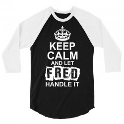 Keep Calm And Let Fred Handle It 3/4 Sleeve Shirt | Artistshot