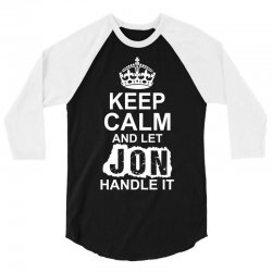 Keep Calm And Let Jon Handle It 3/4 Sleeve Shirt | Artistshot