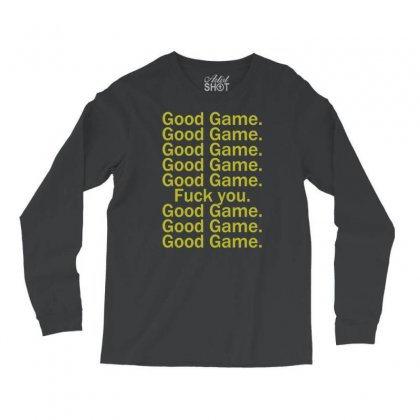 Good Game, Good Game, Fuck You Long Sleeve Shirts Designed By Syahbudi90