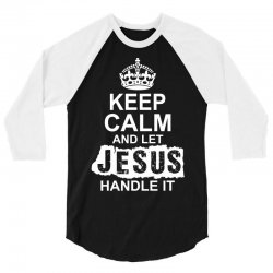 Keep Calm And Let Jesus Handle It 3/4 Sleeve Shirt   Artistshot