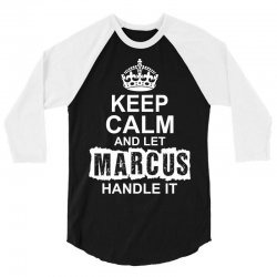 Keep Calm And Let Marcus Handle It 3/4 Sleeve Shirt | Artistshot