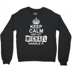Keep Calm And Let Michael Handle It Crewneck Sweatshirt   Artistshot