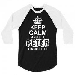 Keep Calm And Let Peter Handle It 3/4 Sleeve Shirt | Artistshot
