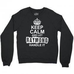 Keep Calm And Let Raymond Handle It Crewneck Sweatshirt   Artistshot