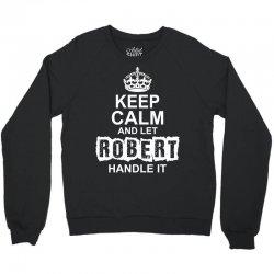 Keep Calm And Let Robert Handle It Crewneck Sweatshirt   Artistshot