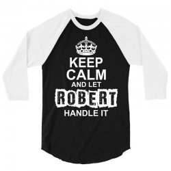 Keep Calm And Let Robert Handle It 3/4 Sleeve Shirt   Artistshot