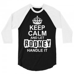 Keep Calm And Let Rodney Handle It 3/4 Sleeve Shirt | Artistshot