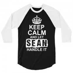 Keep Calm And Let Sean Handle It 3/4 Sleeve Shirt | Artistshot
