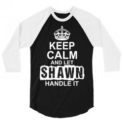 Keep Calm And Let Shawn Handle It 3/4 Sleeve Shirt | Artistshot