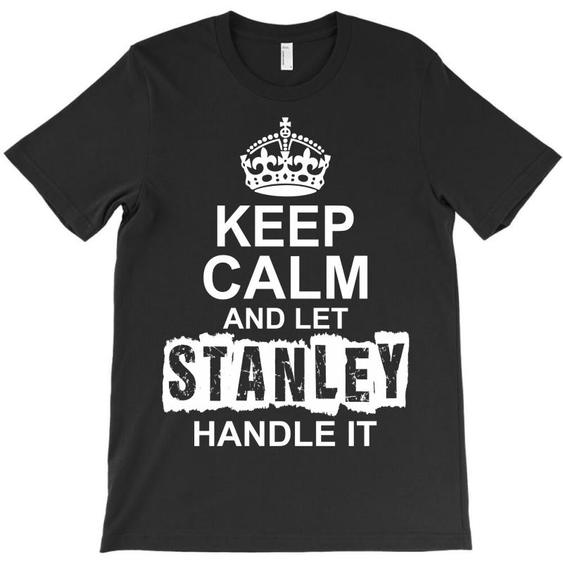Keep Calm And Let Stanley Handle It T-shirt | Artistshot