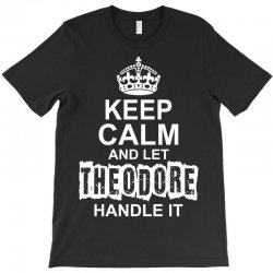 Keep Calm And Let Theodore Handle It T-Shirt | Artistshot