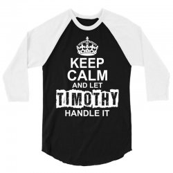 Keep Calm And Let Timothy Handle It 3/4 Sleeve Shirt | Artistshot