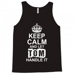 Keep Calm And Let Tom Handle It Tank Top | Artistshot