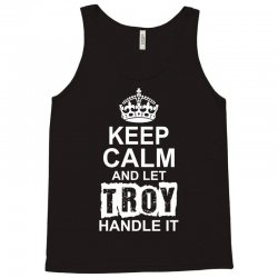Keep Calm And Let Troy Handle It Tank Top | Artistshot