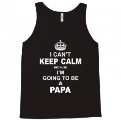 i cant keep calm because i am going to be a Papa Tank Top | Artistshot
